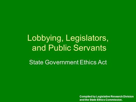 Lobbying, Legislators, and Public Servants State Government Ethics Act Compiled by Legislative Research Division and the State Ethics Commission.