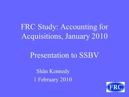 FRC Study: Accounting for Acquisitions, January 2010 Presentation to SSBV Shân Kennedy 1 February 2010.