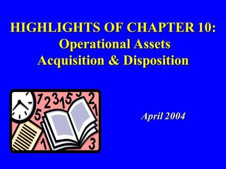 HIGHLIGHTS OF CHAPTER 10: Operational Assets Acquisition & Disposition April 2004 April 2004.
