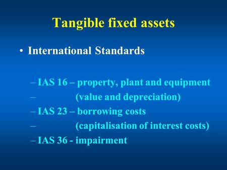 Tangible fixed assets International Standards –IAS 16 – property, plant and equipment – (value and depreciation) –IAS 23 – borrowing costs – (capitalisation.