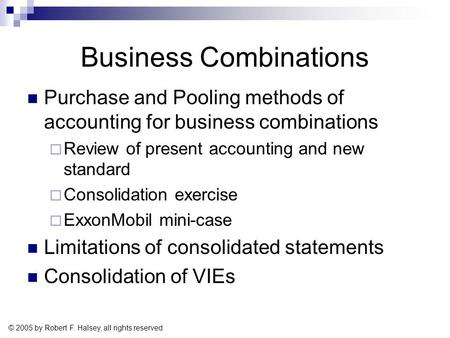 © 2005 by Robert F. Halsey, all rights reserved Business Combinations Purchase and Pooling methods of accounting for business combinations  Review of.