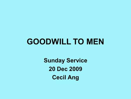GOODWILL TO MEN Sunday Service 20 Dec 2009 Cecil Ang.
