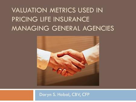 VALUATION METRICS USED IN PRICING LIFE INSURANCE MANAGING GENERAL AGENCIES Daryn S. Hobal, CBV, CFP.