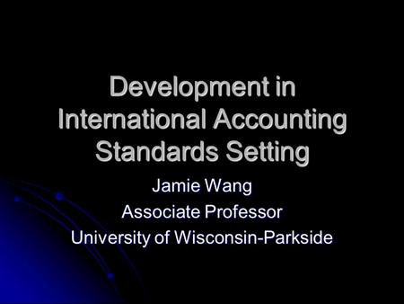 Development in International Accounting Standards Setting Jamie Wang Associate Professor University of Wisconsin-Parkside.