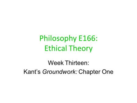 Philosophy E166: Ethical Theory Week Thirteen: Kant's Groundwork: Chapter One.
