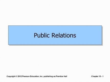 Copyright © 2012 Pearson Education, Inc. publishing as Prentice HallChapter 15 - 1 Public Relations.