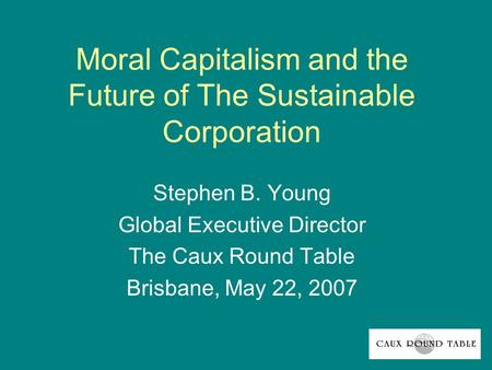 Moral Capitalism and the Future of The Sustainable Corporation Stephen B. Young Global Executive Director The Caux Round Table Brisbane, May 22, 2007.