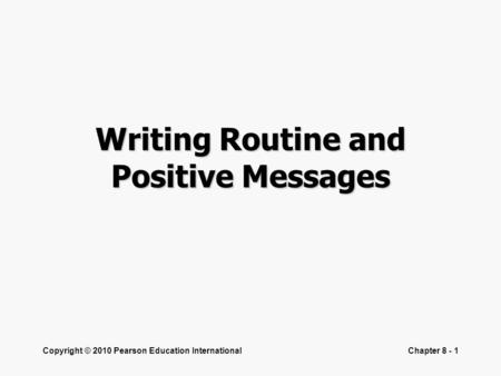 Copyright © 2010 Pearson Education InternationalChapter 8 - 1 Writing Routine and Positive Messages.