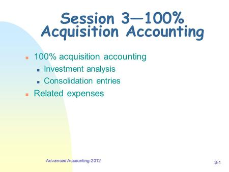 Advanced Accounting-2012 3-1 Session 3—100% Acquisition Accounting n 100% acquisition accounting n Investment analysis n Consolidation entries n Related.