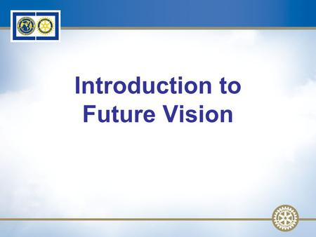 1 Introduction to Future Vision. 2 Future Vision: Why? Preparing for The Rotary Foundation Centennial Future Vision UpdateSlide 2.