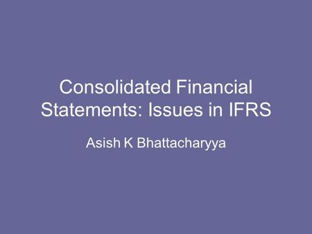 Consolidated Financial Statements: Issues in IFRS Asish K Bhattacharyya.