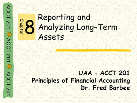 ACCT 201 ACCT 201 ACCT 201 Reporting and Analyzing Long-Term Assets UAA – ACCT 201 Principles of Financial Accounting Dr. Fred Barbee Chapter 8.