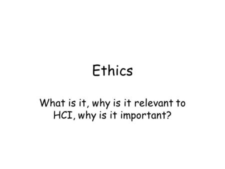 Ethics What is it, why is it relevant to HCI, why is it important?