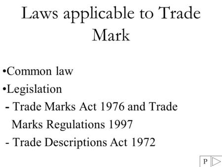Laws applicable to Trade Mark Common law Legislation - Trade Marks Act 1976 and Trade Marks Regulations 1997 - Trade Descriptions Act 1972 P.