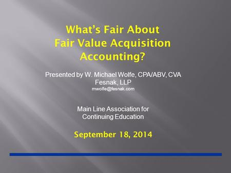 What's Fair About Fair Value Acquisition Accounting? September 18, 2014 Presented by W. Michael Wolfe, CPA/ABV, CVA Fesnak, LLP Main.
