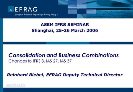 Www.efrag.org Consolidation and Business Combinations Changes to IFRS 3, IAS 27, IAS 37 ASEM IFRS SEMINAR Shanghai, 25-26 March 2006 Reinhard Biebel, EFRAG.