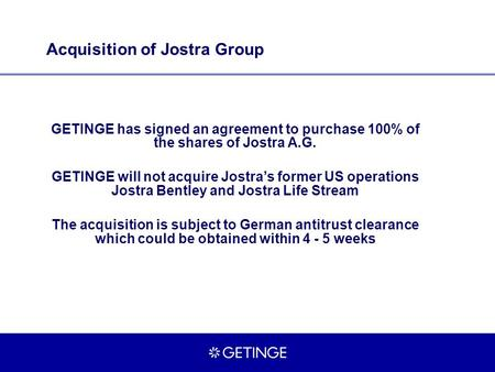 Acquisition of Jostra Group GETINGE has signed an agreement to purchase 100% of the shares of Jostra A.G. GETINGE will not acquire Jostra's former US operations.