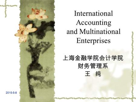2015-5-8 International Accounting and Multinational Enterprises 上海金融学院会计学院 财务管理系 王 纯.