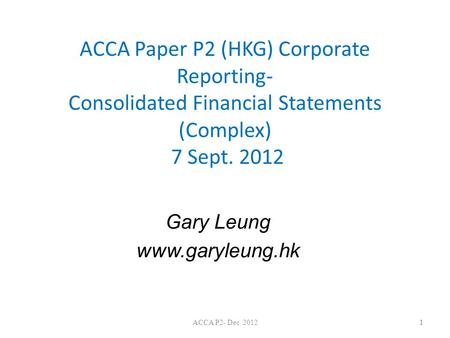 Gary Leung www.garyleung.hk ACCA Paper P2 (HKG) Corporate Reporting- Consolidated Financial Statements (Complex) 7 Sept. 2012 Gary Leung www.garyleung.hk.