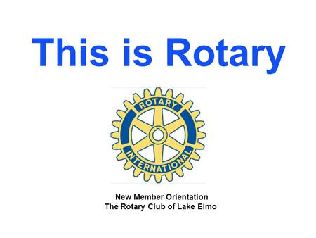 This is Rotary New Member Orientation The Rotary Club of Lake Elmo.