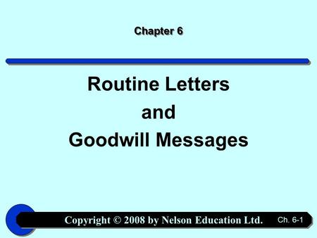 Copyright © 2008 by Nelson Education Ltd. Ch. 6-1 Chapter 6 Routine Letters and Goodwill Messages.