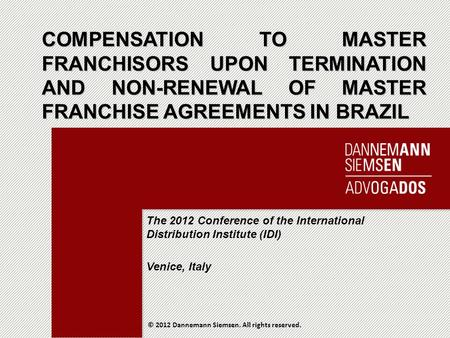 Dannemann.com.br COMPENSATION TO MASTER FRANCHISORS UPON TERMINATION AND NON-RENEWAL OF MASTER FRANCHISE AGREEMENTS IN BRAZIL © 2012 Dannemann Siemsen.