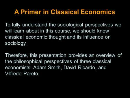 A Primer in Classical Economics To fully understand the sociological perspectives we will learn about in this course, we should know classical economic.