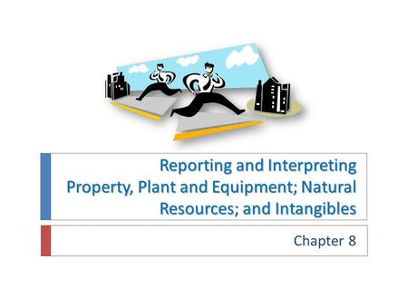 Reporting and Interpreting Property, Plant and Equipment; Natural Resources; and Intangibles Chapter 8.