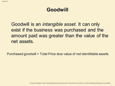 Goodwill Goodwill is an intangible asset. It can only exist if the business was purchased and the amount paid was greater than the value of the net assets.