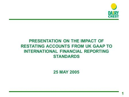 1 PRESENTATION ON THE IMPACT OF RESTATING ACCOUNTS FROM UK GAAP TO INTERNATIONAL FINANCIAL REPORTING STANDARDS 25 MAY 2005.
