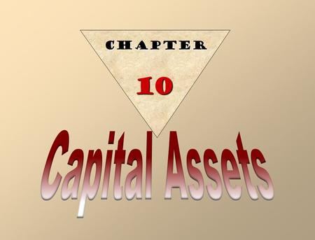 CHAPTER 10 Capital assets (fixed assets) are: Long-lived Used in the operations of a business Not intended for sale to customers. Capital assets have.