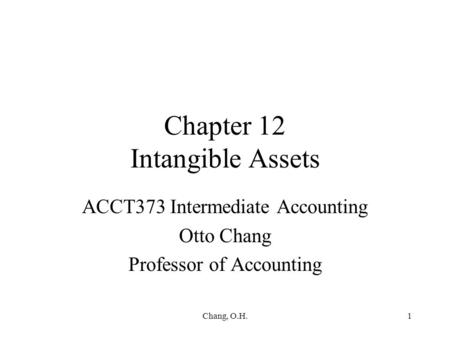 Chang, O.H.1 Chapter 12 Intangible Assets ACCT373 Intermediate Accounting Otto Chang Professor of Accounting.