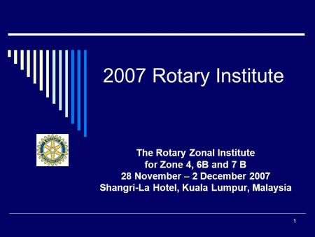 1 2007 Rotary Institute The Rotary Zonal Institute for Zone 4, 6B and 7 B 28 November – 2 December 2007 Shangri-La Hotel, Kuala Lumpur, Malaysia.