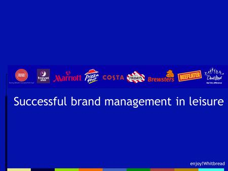 Enjoy!Whitbread Successful brand management in leisure.
