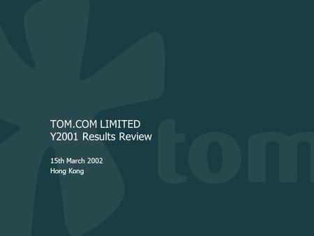 TOM.COM LIMITED Y2001 Results Review 15th March 2002 Hong Kong.