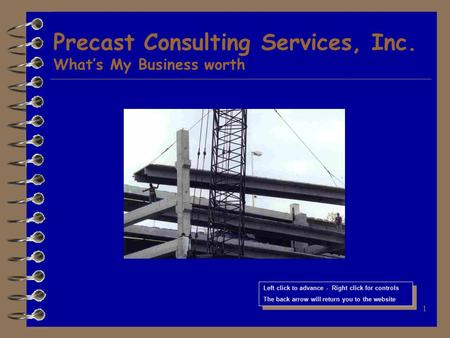 1 Precast Consulting Services, Inc. What's My Business worth Left click to advance - Right click for controls The back arrow will return you to the website.
