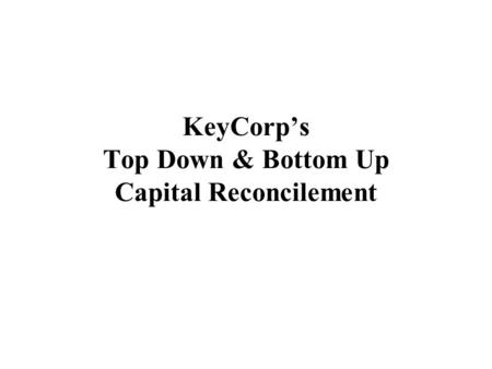 KeyCorp's Top Down & Bottom Up Capital Reconcilement.