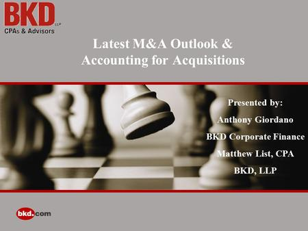 Latest M&A Outlook & Accounting for Acquisitions Presented by: Anthony Giordano BKD Corporate Finance Matthew List, CPA BKD, LLP.