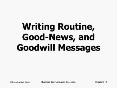 © Prentice Hall, 2004 Business Communication EssentialsChapter 7 - 1 Writing Routine, Good-News, and Goodwill Messages.