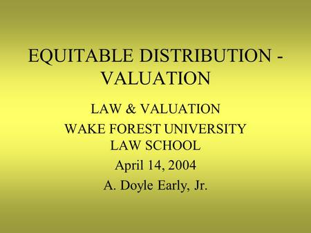 EQUITABLE DISTRIBUTION - VALUATION LAW & VALUATION WAKE FOREST UNIVERSITY LAW SCHOOL April 14, 2004 A. Doyle Early, Jr.