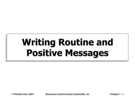© Prentice Hall, 2007Business Communication Essentials, 3eChapter 7 - 1 Writing Routine and Positive Messages.