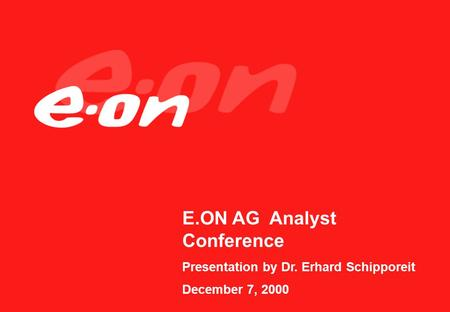 E.ON AG Analyst Conference Presentation by Dr. Erhard Schipporeit December 7, 2000.