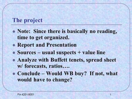 Fin 4201/8001 1 The project Note: Since there is basically no reading, time to get organized. Report and Presentation Sources – usual suspects + value.