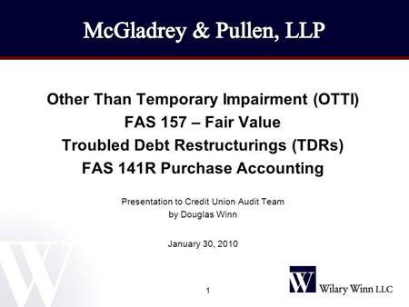 1 Other Than Temporary Impairment (OTTI) FAS 157 – Fair Value Troubled Debt Restructurings (TDRs) FAS 141R Purchase Accounting Presentation to Credit Union.