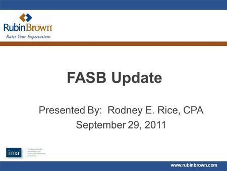 Www.rubinbrown.com FASB Update Presented By: Rodney E. Rice, CPA September 29, 2011.