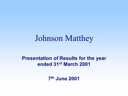 Presentation of Results for the year ended 31 st March 2001 7 th June 2001 Johnson Matthey.