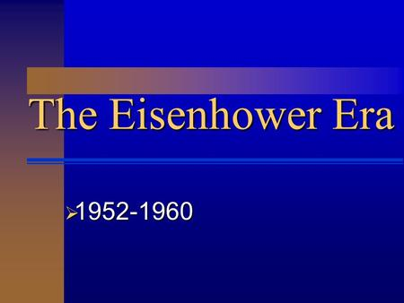 The Eisenhower Era  1952-1960.  The Eisenhower Era  Ike projected an image of a non- political president.  Immensely popular grandfather figure.