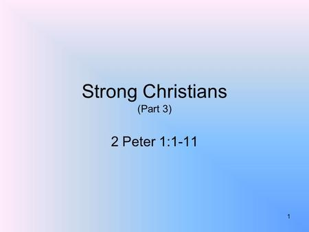 Strong Christians (Part 3) 2 Peter 1:1-11 1. What Makes A Christian Strong? 1 Peter 2:2; Ephesians 4:14-15; 1 Corinthians 16:13; Ephesians 6:10-17It is.