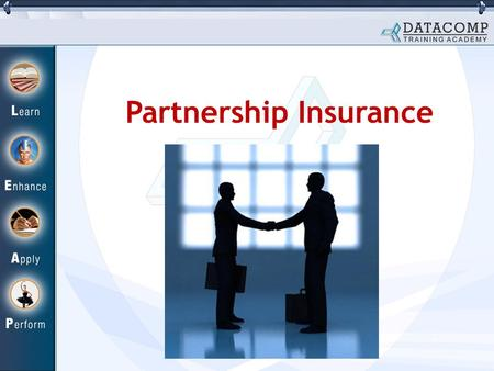 Partnership Insurance. What is Partnership Insurance? Continuous co-operation of each partner very important in a partnership firm. If a partner dies.