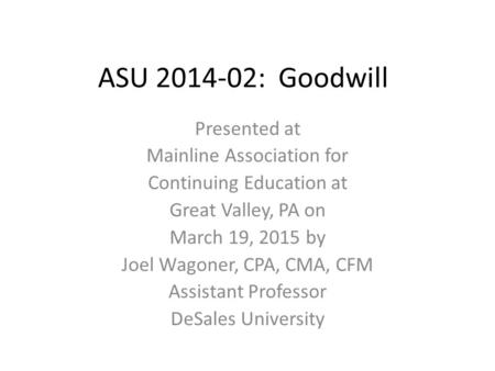 ASU 2014-02: Goodwill Presented at Mainline Association for Continuing Education at Great Valley, PA on March 19, 2015 by Joel Wagoner, CPA, CMA, CFM Assistant.